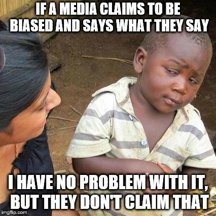 Third World Skeptical Kid Meme | IF A MEDIA CLAIMS TO BE BIASED AND SAYS WHAT THEY SAY I HAVE NO PROBLEM WITH IT, BUT THEY DON'T CLAIM THAT | image tagged in memes,third world skeptical kid | made w/ Imgflip meme maker