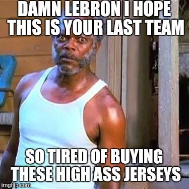 Samuel Jackson | DAMN LEBRON I HOPE THIS IS YOUR LAST TEAM SO TIRED OF BUYING THESE HIGH ASS JERSEYS | image tagged in samuel jackson,lebron james,cleveland cavaliers | made w/ Imgflip meme maker
