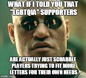"What if i told you | WHAT IF I TOLD YOU THAT ""LGBTQIA"" SUPPORTERS ARE ACTUALLY JUST SCRABBLE PLAYERS TRYING TO FIT MORE LETTERS FOR THEIR OWN NEEDS 