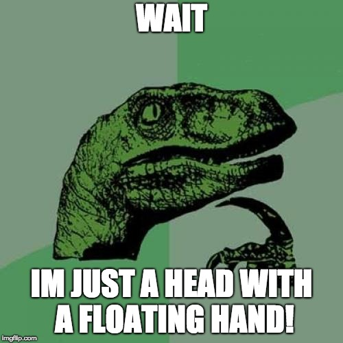 Philosoraptor Meme | WAIT IM JUST A HEAD WITH A FLOATING HAND! | image tagged in memes,philosoraptor | made w/ Imgflip meme maker