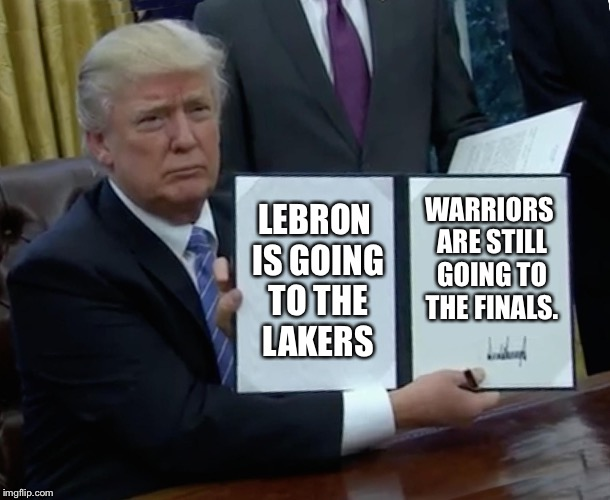 Warriors don't care where Lebron plays | LEBRON IS GOING TO THE LAKERS WARRIORS ARE STILL GOING TO THE FINALS. | image tagged in memes,trump bill signing,lebron james,golden state warriors,finals,west | made w/ Imgflip meme maker