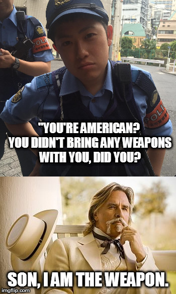 "I am the weapon | ""YOU'RE AMERICAN? YOU DIDN'T BRING ANY WEAPONS WITH YOU, DID YOU? SON, I AM THE WEAPON. 