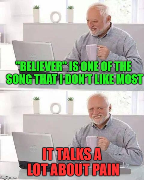 "Hide the Pain Harold | ""BELIEVER"" IS ONE OF THE SONG THAT I DON'T LIKE MOST IT TALKS A LOT ABOUT PAIN 