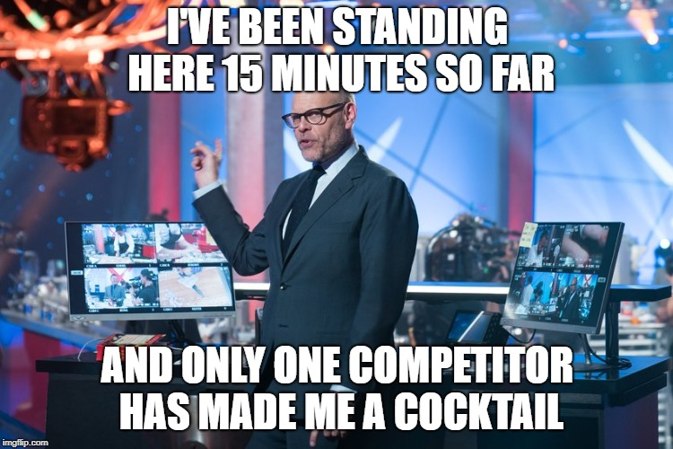 I'VE BEEN STANDING HERE 15 MINUTES SO FAR AND ONLY ONE COMPETITOR HAS MADE ME A COCKTAIL | image tagged in alton brown | made w/ Imgflip meme maker