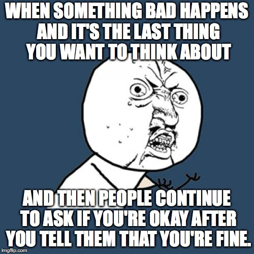 Y U No Meme | WHEN SOMETHING BAD HAPPENS AND IT'S THE LAST THING YOU WANT TO THINK ABOUT AND THEN PEOPLE CONTINUE TO ASK IF YOU'RE OKAY AFTER YOU TELL THE | image tagged in memes,y u no | made w/ Imgflip meme maker