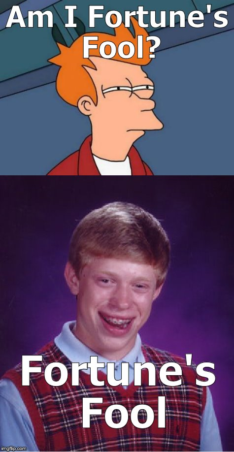 FuturamaFry has to ask himself, being unlucky in love, if, in Shakespeare's words, he might be the butt of Fortunes animosity.   | Am I Fortune's Fool? Fortune's Fool | image tagged in futurama fry,bad luck brian,shakespeare,fortune's fool,alas,douglie | made w/ Imgflip meme maker