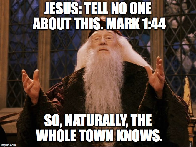 Dumbledore | JESUS: TELL NO ONE ABOUT THIS. MARK 1:44 SO, NATURALLY, THE WHOLE TOWN KNOWS. | image tagged in dumbledore | made w/ Imgflip meme maker