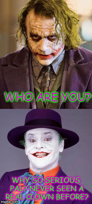 Why so serious? | WHO ARE YOU? WHY SO SERIOUS PAL? NEVER SEEN A REAL CLOWN BEFORE? | image tagged in memes,joker,jack nicholson,heath ledger,why so serious | made w/ Imgflip meme maker