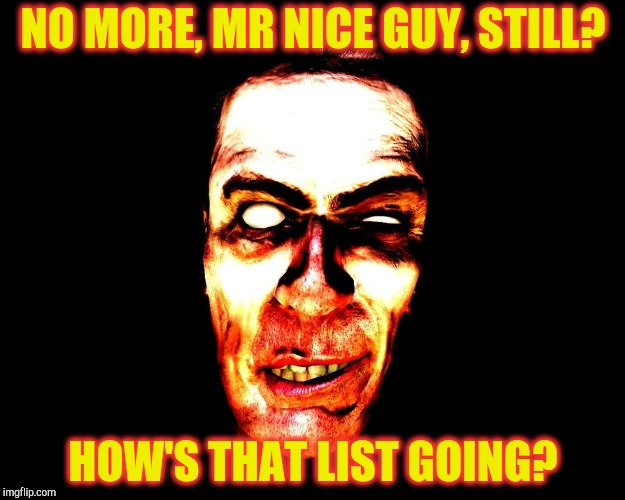Half-Life's G-Man, from the Creepy Gallery of VagabondSoufflé  | NO MORE, MR NICE GUY, STILL? HOW'S THAT LIST GOING? | image tagged in half-life's g-man,from the creepy gallery of vagabondsouffl | made w/ Imgflip meme maker