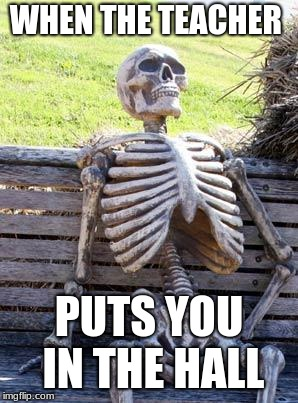 Waiting Skeleton Meme | WHEN THE TEACHER PUTS YOU IN THE HALL | image tagged in memes,waiting skeleton | made w/ Imgflip meme maker