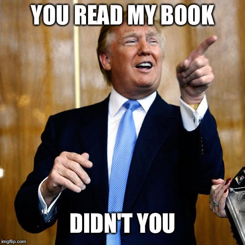 Donal Trump Birthday | YOU READ MY BOOK DIDN'T YOU | image tagged in donal trump birthday | made w/ Imgflip meme maker
