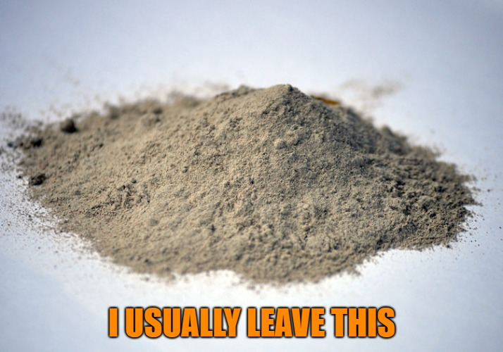 pile of dust | I USUALLY LEAVE THIS | image tagged in pile of dust | made w/ Imgflip meme maker