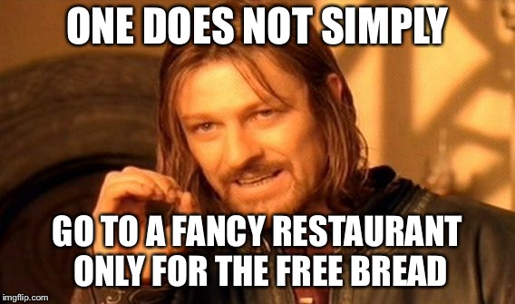 One Does Not Simply Meme | ONE DOES NOT SIMPLY GO TO A FANCY RESTAURANT ONLY FOR THE FREE BREAD | image tagged in memes,one does not simply | made w/ Imgflip meme maker
