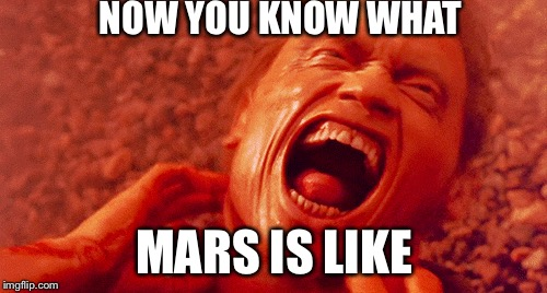 NOW YOU KNOW WHAT MARS IS LIKE | made w/ Imgflip meme maker