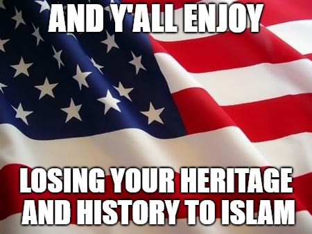 American flag | AND Y'ALL ENJOY LOSING YOUR HERITAGE AND HISTORY TO ISLAM | image tagged in american flag | made w/ Imgflip meme maker