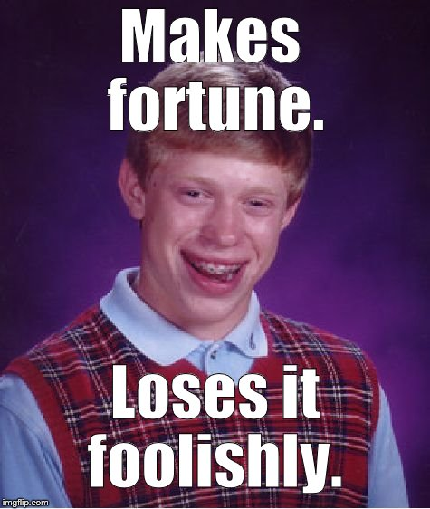 Bad Luck Brian Meme | Makes fortune. Loses it foolishly. | image tagged in memes,bad luck brian | made w/ Imgflip meme maker