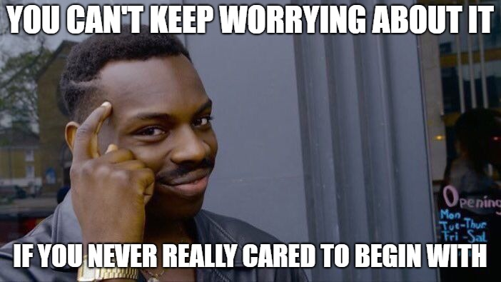 Roll Safe Think About It Meme | YOU CAN'T KEEP WORRYING ABOUT IT IF YOU NEVER REALLY CARED TO BEGIN WITH | image tagged in memes,roll safe think about it | made w/ Imgflip meme maker