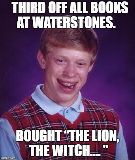 "Bad Luck Brian Meme | THIRD OFF ALL BOOKS AT WATERSTONES. BOUGHT ""THE LION, THE WITCH.... "" 