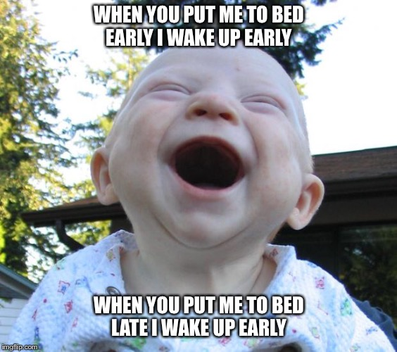 Happy Baby | WHEN YOU PUT ME TO BED EARLY I WAKE UP EARLY WHEN YOU PUT ME TO BED LATE I WAKE UP EARLY | image tagged in happy baby | made w/ Imgflip meme maker