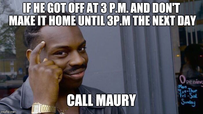 Roll Safe Think About It Meme | IF HE GOT OFF AT 3 P.M. AND DON'T MAKE IT HOME UNTIL 3P.M THE NEXT DAY CALL MAURY | image tagged in memes,roll safe think about it | made w/ Imgflip meme maker
