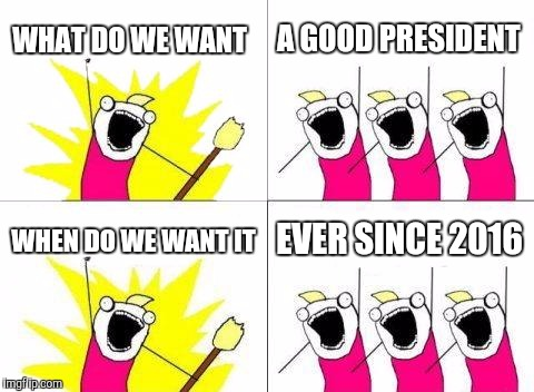 What Do We Want Meme | WHAT DO WE WANT A GOOD PRESIDENT WHEN DO WE WANT IT EVER SINCE 2016 | image tagged in memes,what do we want | made w/ Imgflip meme maker