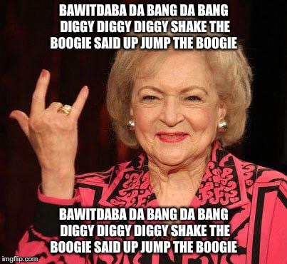 BETTY WHITE | BAWITDABA DA BANG DA BANG DIGGY DIGGY DIGGY SHAKE THE BOOGIE SAID UP JUMP THE BOOGIE BAWITDABA DA BANG DA BANG DIGGY DIGGY DIGGY SHAKE THE B | image tagged in betty white | made w/ Imgflip meme maker