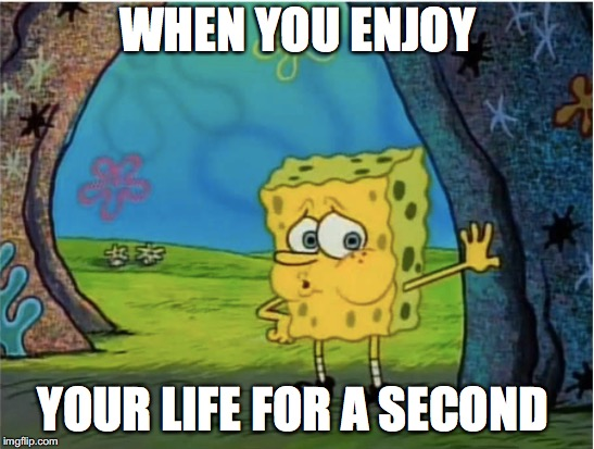 Got to take it easy  | WHEN YOU ENJOY YOUR LIFE FOR A SECOND | image tagged in memes,funny memes,funny,too funny,spongebob,life | made w/ Imgflip meme maker