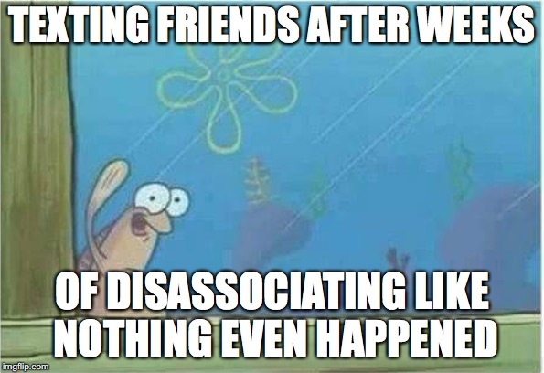 I do this a lot | TEXTING FRIENDS AFTER WEEKS OF DISASSOCIATING LIKE NOTHING EVEN HAPPENED | image tagged in memes,funny,funny memes,too funny,spongebob,friends | made w/ Imgflip meme maker