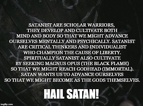 The Tao of Satan | SATANIST ARE SCHOLAR WARRIORS, THEY DEVELOP AND CULTIVATE BOTH MIND AND BODY SO THAT WE MIGHT ADVANCE OURSELVES MENTALLY AND PSYCHICALLY. SA | image tagged in satan,satanist,godhead,the black flame,liberty,magnus opus | made w/ Imgflip meme maker