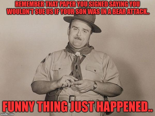 REMEMBER THAT PAPER YOU SIGNED SAYING YOU WOULDN'T SUE US IF YOUR SON WAS IN A BEAR ATTACK.. FUNNY THING JUST HAPPENED.. | image tagged in bad news scout leader | made w/ Imgflip meme maker