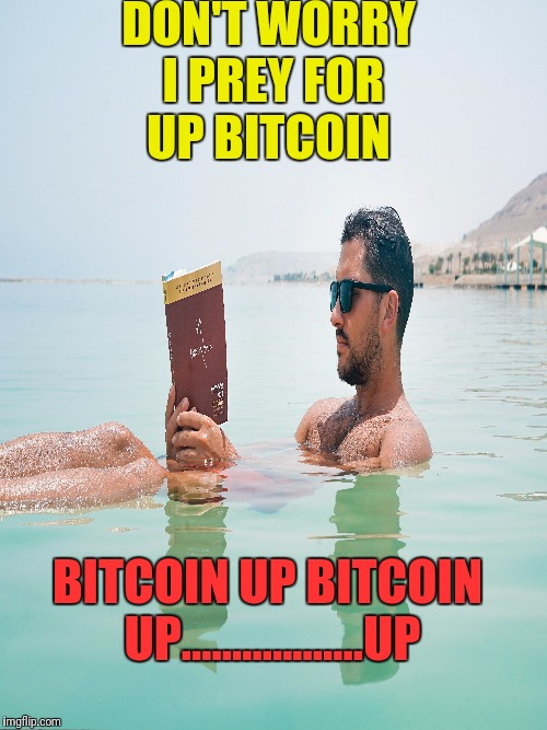 I AM HERE | DON'T WORRY I PREY FOR UP BITCOIN BITCOIN UP BITCOIN UP..................UP | image tagged in images,photo of the day,bitcoin | made w/ Imgflip meme maker