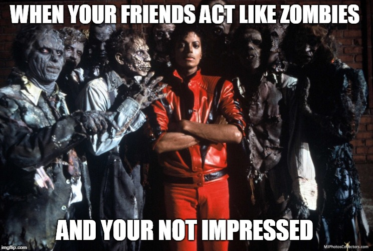 WHEN YOUR FRIENDS ACT LIKE ZOMBIES AND YOUR NOT IMPRESSED | image tagged in michael jackson | made w/ Imgflip meme maker