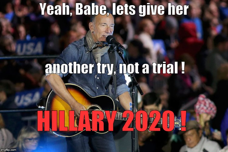 Bruce S. | Yeah, Babe, lets give her HILLARY 2020 ! another try, not a trial ! | image tagged in bruce s | made w/ Imgflip meme maker