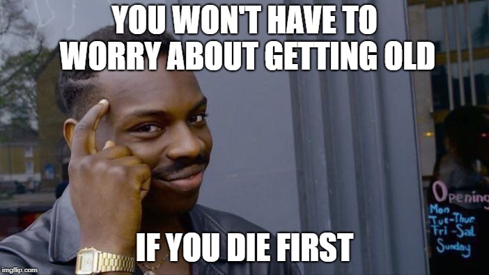 Roll Safe Think About It Meme | YOU WON'T HAVE TO WORRY ABOUT GETTING OLD IF YOU DIE FIRST | image tagged in memes,roll safe think about it | made w/ Imgflip meme maker