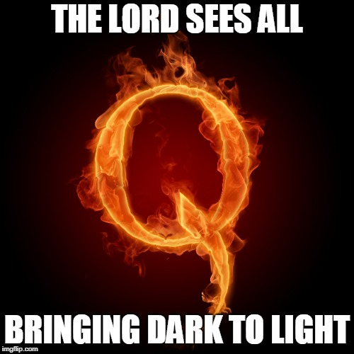 Q | THE LORD SEES ALL BRINGING DARK TO LIGHT | image tagged in us military,intelligence | made w/ Imgflip meme maker