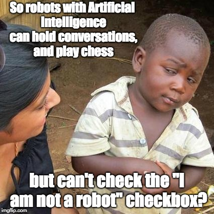 "Third World Skeptical Kid Meme | So robots with Artificial Intelligence can hold conversations, and play chess but can't check the ""I am not a robot"" checkbox? 
