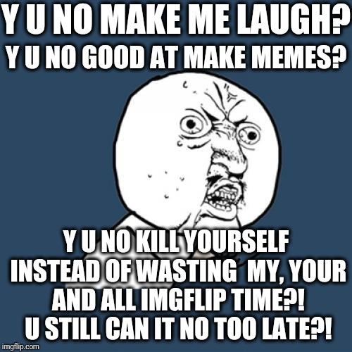 Y U No Meme | Y U NO MAKE ME LAUGH? Y U NO GOOD AT MAKE MEMES? Y U NO KILL YOURSELF INSTEAD OF WASTING  MY, YOUR AND ALL IMGFLIP TIME?! U STILL CAN IT NO  | image tagged in memes,y u no | made w/ Imgflip meme maker