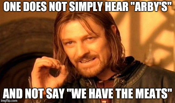 "One Does Not Simply Meme | ONE DOES NOT SIMPLY HEAR ""ARBY'S"" AND NOT SAY ""WE HAVE THE MEATS"" 