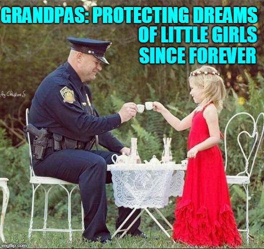 Break from Reality for what Really Matters   | GRANDPAS: PROTECTING DREAMS OF LITTLE GIRLS SINCE FOREVER | image tagged in vince vance,police,little girl,tea time,tea party,grandpa | made w/ Imgflip meme maker