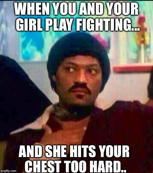 When me and my girl playing fighting | WHEN YOU AND YOUR GIRL PLAY FIGHTING... AND SHE HITS YOUR CHEST TOO HARD.. | image tagged in ike turner | made w/ Imgflip meme maker