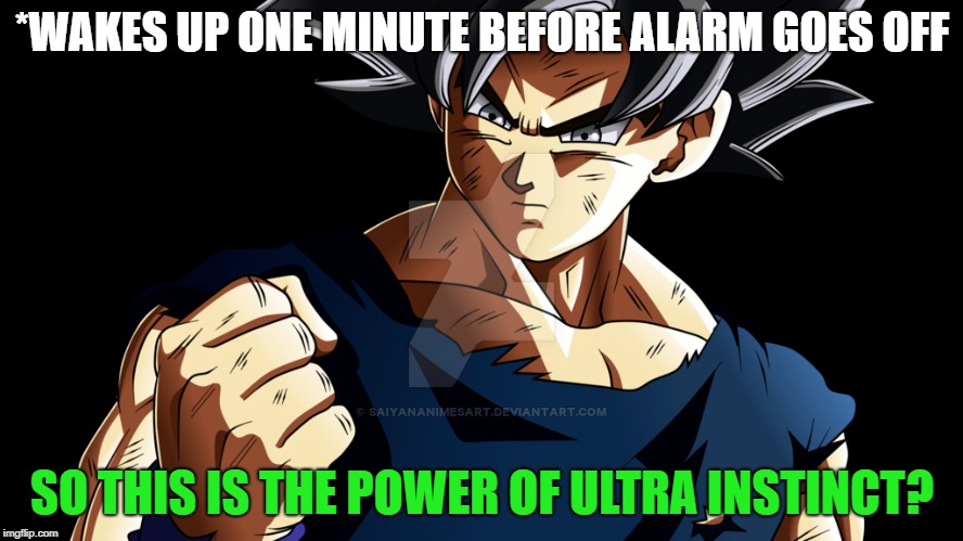 Ultra Instinct UNLOCKED | *WAKES UP ONE MINUTE BEFORE ALARM GOES OFF SO THIS IS THE POWER OF ULTRA INSTINCT? | image tagged in ultra instinct,dragonball super,goku | made w/ Imgflip meme maker