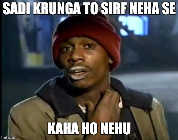 Y'all Got Any More Of That Meme | SADI KRUNGA TO SIRF NEHA SE KAHA HO NEHU | image tagged in memes,y'all got any more of that | made w/ Imgflip meme maker