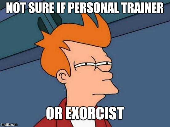 Futurama Fry Meme | NOT SURE IF PERSONAL TRAINER OR EXORCIST | image tagged in memes,futurama fry | made w/ Imgflip meme maker