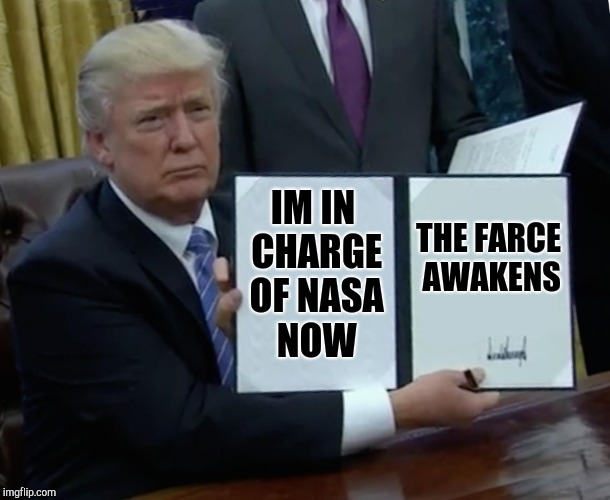 Trump Bill Signing Meme | IM IN CHARGE OF NASA NOW THE FARCE AWAKENS | image tagged in memes,trump bill signing | made w/ Imgflip meme maker