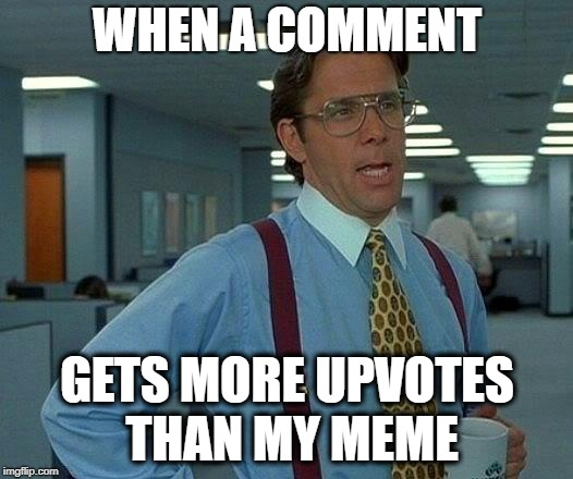 That Would Be Great Meme | WHEN A COMMENT GETS MORE UPVOTES THAN MY MEME | image tagged in memes,that would be great | made w/ Imgflip meme maker
