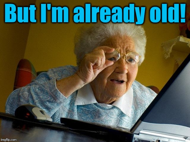 Grandma Finds The Internet Meme | But I'm already old! | image tagged in memes,grandma finds the internet | made w/ Imgflip meme maker