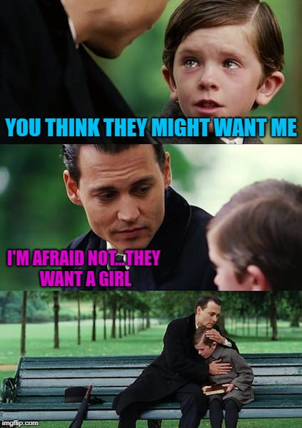 Finding Neverland Meme | YOU THINK THEY MIGHT WANT ME I'M AFRAID NOT...THEY WANT A GIRL | image tagged in memes,finding neverland | made w/ Imgflip meme maker