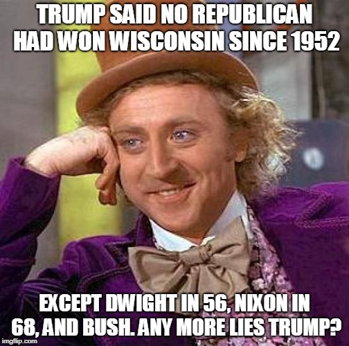 Creepy Condescending Wonka Meme | TRUMP SAID NO REPUBLICAN HAD WON WISCONSIN SINCE 1952 EXCEPT DWIGHT IN 56, NIXON IN 68, AND BUSH. ANY MORE LIES TRUMP? | image tagged in memes,creepy condescending wonka | made w/ Imgflip meme maker