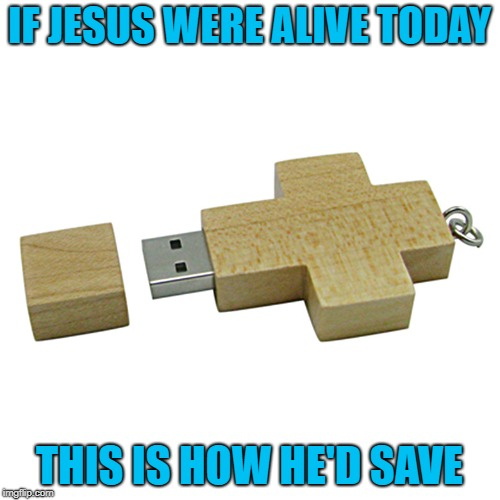 How many souls in a gigabyte? | IF JESUS WERE ALIVE TODAY THIS IS HOW HE'D SAVE | image tagged in cross flash drive,memes,jesus saves,funny,usb,ghost in the machine | made w/ Imgflip meme maker