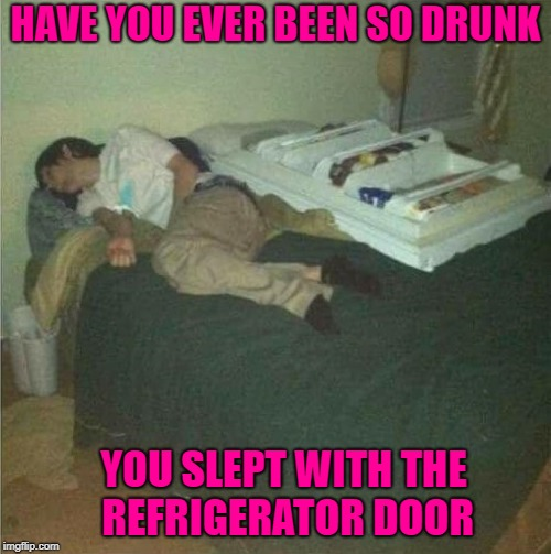 Sometimes you get hungry in the middle of the night. | HAVE YOU EVER BEEN SO DRUNK YOU SLEPT WITH THE REFRIGERATOR DOOR | image tagged in drunk,memes,refrigerator door,funny,party hard | made w/ Imgflip meme maker